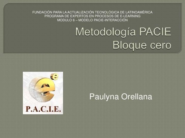 Metodología PACIEBloque cero<br />FUNDACIÓN PARA LA ACTUALIZACIÓN TECNOLÓGICA DE LATINOAMÉRICA<br />PROGRAMA DE EXPERTOS E...