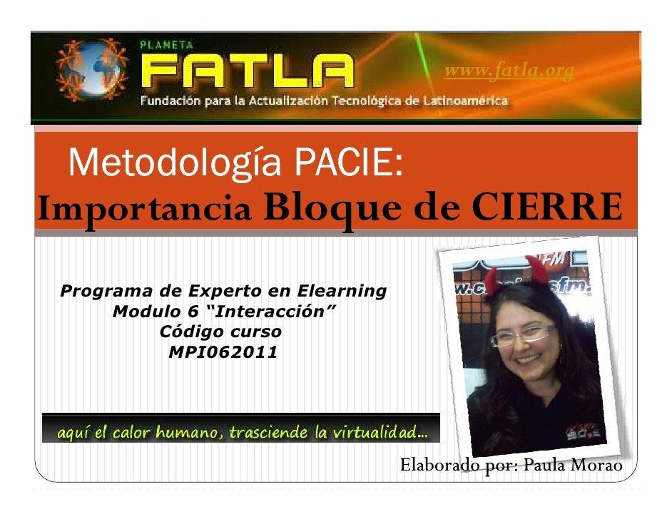 www.fatla.org Metodología PACIE             PACIE:Importancia Bloque de CIERRE Programa de Experto en Elearning      Modul...