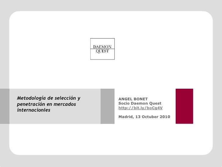 Metodología de selección y penetración en mercadosinternacionles<br />ANGEL BONET<br />Socio DaemonQuest<br />http://bit.l...
