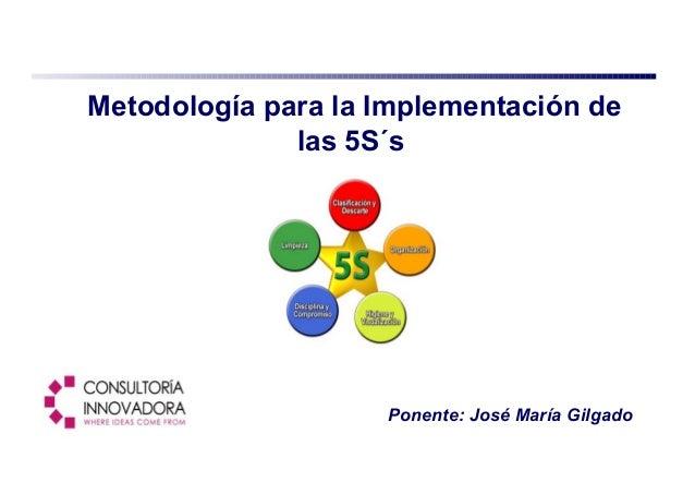 Ponente: José María Gilgado Metodología para la Implementación de las 5S´s
