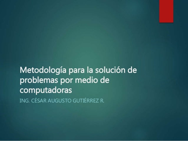Metodología para la solución de problemas por medio de computadoras ING. CÉSAR AUGUSTO GUTIÉRREZ R.