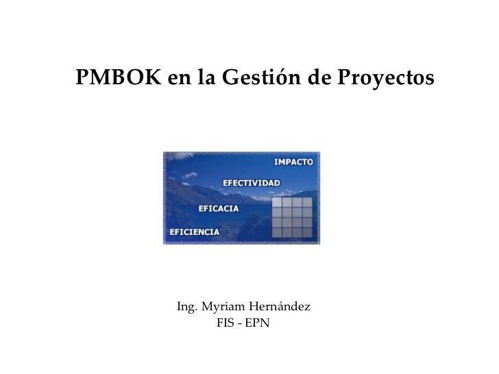 PMBOK en la Gestión de Proyectos Ing. Myriam Hernández FIS - EPN