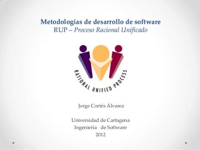 Metodologías de desarrollo de software   RUP – Proceso Racional Unificado           Jorge Cortés Álvarez         Universid...