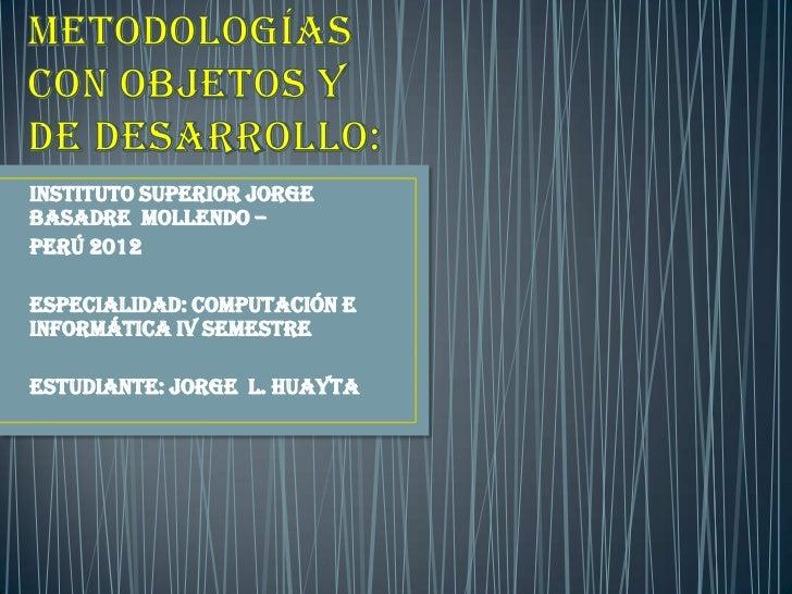 Instituto superior jorgebasadre mollendo –PERÚ 2012ESPECIALIDAD: COMPUTACIÓN EINFORMÁTICA IV semestreESTUDIANTE: JORGE L. ...