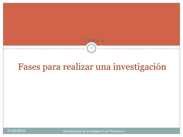 Tema 2<br />Fases para realizar una investigación<br />09/02/2010<br />Metodologías de Investigación en Periodismo<br />1<...