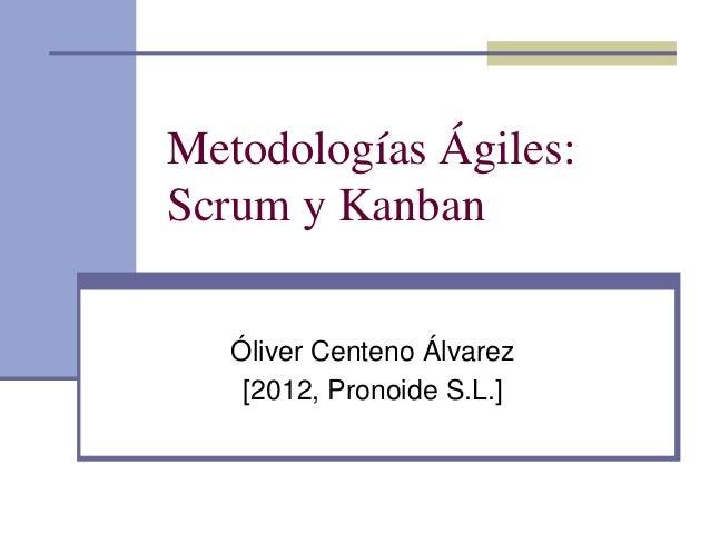 Metodologías Ágiles: Scrum y Kanban Óliver Centeno Álvarez [2012, Pronoide S.L.]