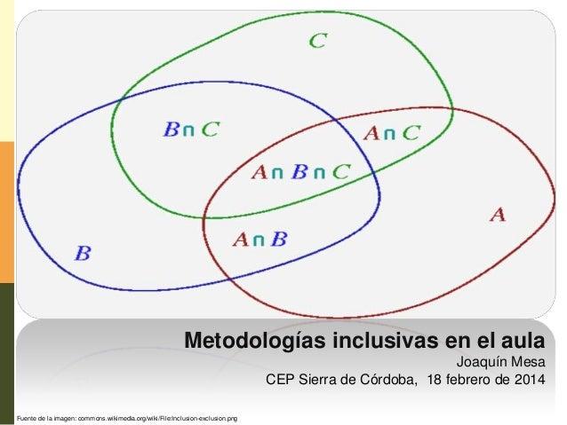 Metodologías inclusivas en el aula Joaquín Mesa CEP Sierra de Córdoba, 18 febrero de 2014 Fuente de la imagen: commons.wik...