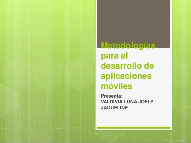 Metodologías para el desarrollo de aplicaciones móviles Presenta: VALDIVIA LUNA JOELY JAQUELINE