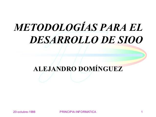 20-octubre-1998 PRINCIPIA INFORMATICA 1 METODOLOGÍAS PARA EL DESARROLLO DE SIOO ALEJANDRO DOMÍNGUEZ