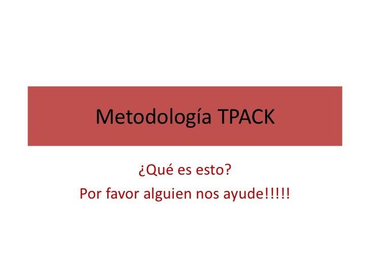 Metodología TPACK         ¿Qué es esto?Por favor alguien nos ayude!!!!!
