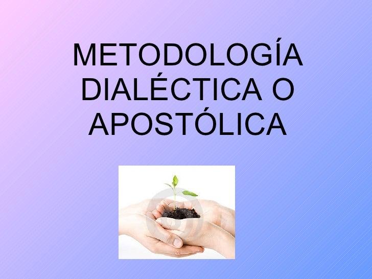 METODOLOGÍA DIALÉCTICA O APOSTÓLICA
