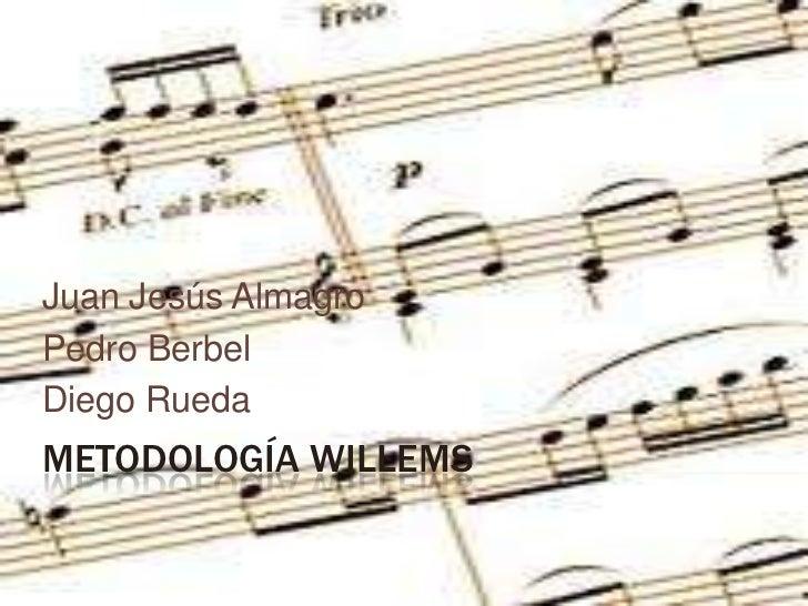 METODOLOGÍA WILLEMS<br />Juan Jesús Almagro<br />Pedro Berbel<br />Diego Rueda<br />