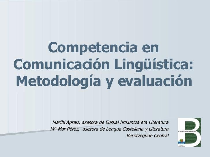 Competencia en Comunicación Lingüística: Metodología y evaluación Maribi Apraiz, asesora de Euskal hizkuntza eta Literatur...