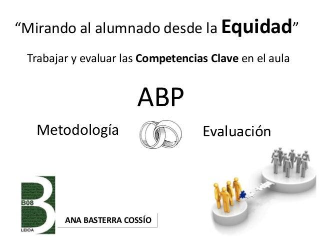 """Metodología Evaluación """"Mirando al alumnado desde la Equidad"""" ANA BASTERRA COSSÍO Trabajar y evaluar las Competencias Clav..."""