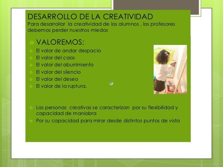 DESARROLLO DE LA CREATIVIDADPara desarrollar la creatividad de los alumnos , los profesoresdebemos perder nuestros miedos...