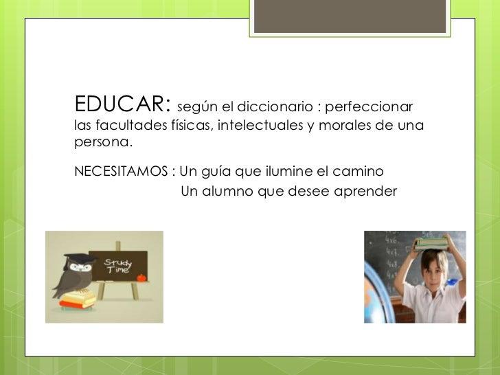 EDUCAR: según el diccionario : perfeccionarlas facultades físicas, intelectuales y morales de unapersona.NECESITAMOS : Un ...