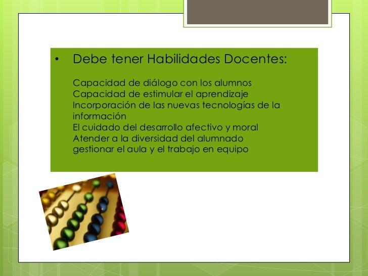 •   Debe tener Habilidades Docentes:    Capacidad de diálogo con los alumnos    Capacidad de estimular el aprendizaje    I...