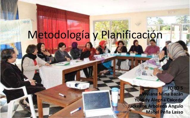 Metodología y Planificación  FORO 5 Viviana Mina Bazán Yuleidy Alegría Caicedo Jackeline Arboleda Angulo Mabel Peña Lasso