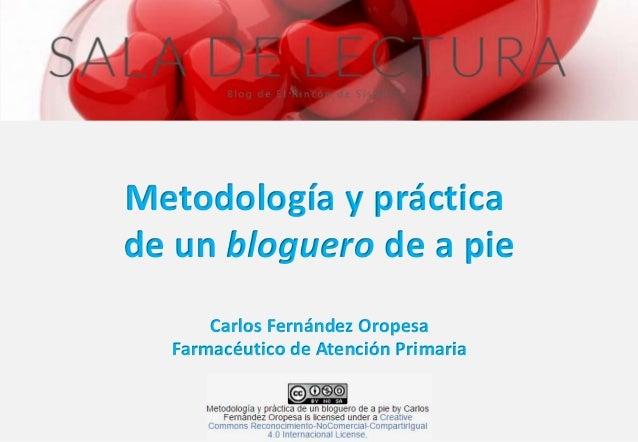 Metodología y práctica  de un bloguero de a pie  Carlos Fernández Oropesa  Farmacéutico de Atención Primaria