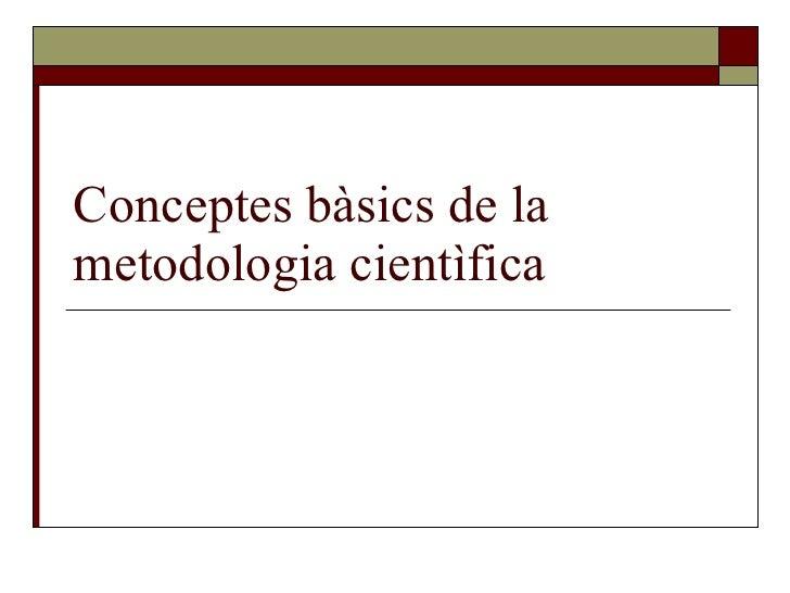 Conceptes bàsics de la metodologia cientìfica