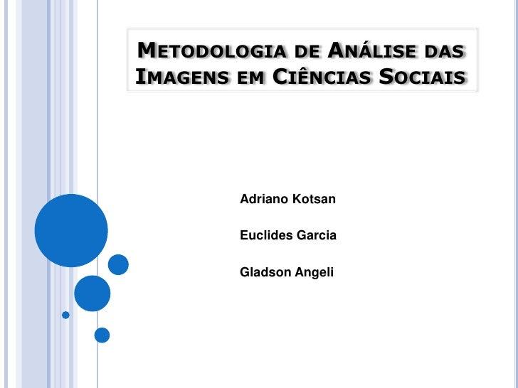 Metodologia de Análise das Imagens em Ciências Sociais<br />Adriano Kotsan<br />Euclides Garcia <br />Gladson Angeli<br />