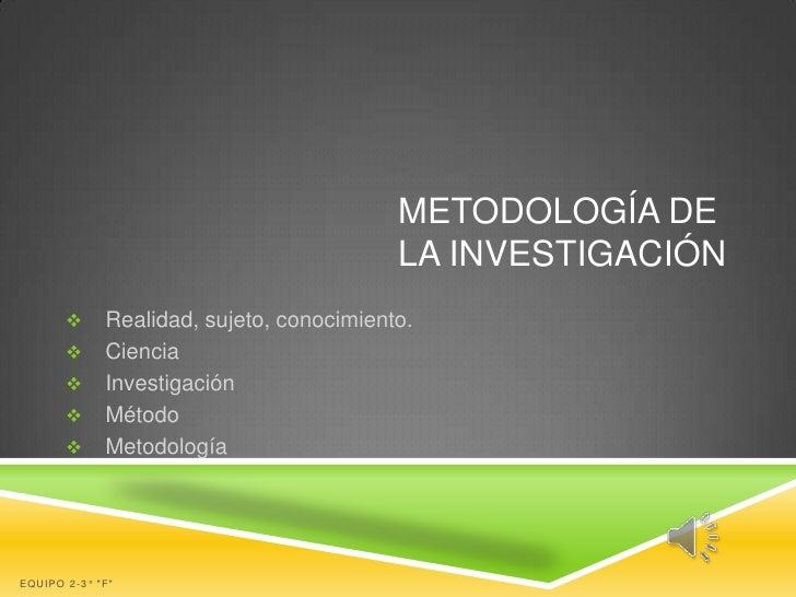 METODOLOGÍA DE                                          LA INVESTIGACIÓN            Realidad, sujeto, conocimiento.      ...
