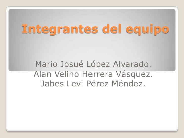 Integrantes del equipo Mario Josué López Alvarado. Alan Velino Herrera Vásquez.   Jabes Levi Pérez Méndez.