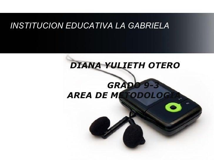 INSTITUCION EDUCATIVA LA GABRIELA            DIANA YULIETH OTERO                  GRADO 9-3           AREA DE METODOLOGIA ...