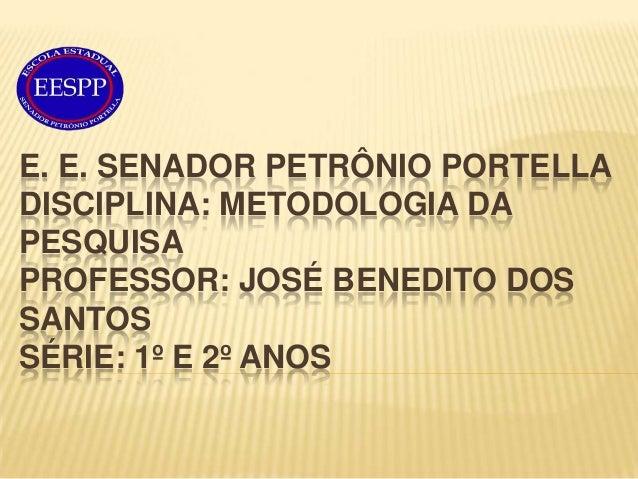 E. E. SENADOR PETRÔNIO PORTELLADISCIPLINA: METODOLOGIA DAPESQUISAPROFESSOR: JOSÉ BENEDITO DOSSANTOSSÉRIE: 1º E 2º ANOS