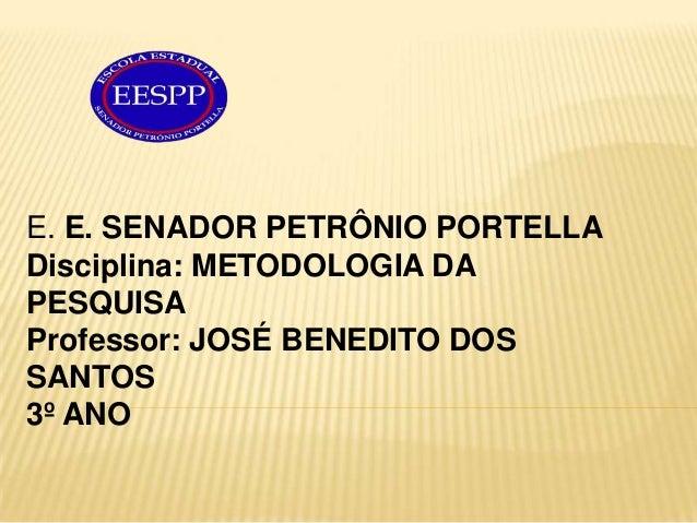 E. E. SENADOR PETRÔNIO PORTELLADisciplina: METODOLOGIA DAPESQUISAProfessor: JOSÉ BENEDITO DOSSANTOS3º ANO