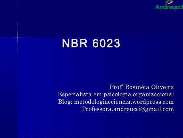 NBR 6023NBR 6023 Profª Rosinéia Oliveira Especialista em psicologia organizacional Blog: metodologiaeciencia.wordpress.com...