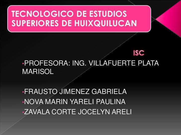 TECNOLOGICO DE ESTUDIOSSUPERIORES DE HUIXQUILUCAN  •PROFESORA:   ING. VILLAFUERTE PLATA  MARISOL  •FRAUSTO  JIMENEZ GABRIE...