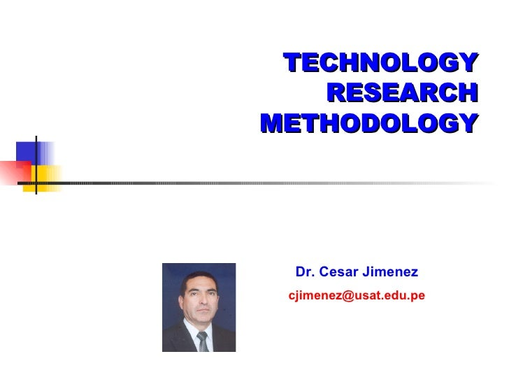 TECHNOLOGY RESEARCH METHODOLOGY Dr. Cesar Jimenez   [email_address]