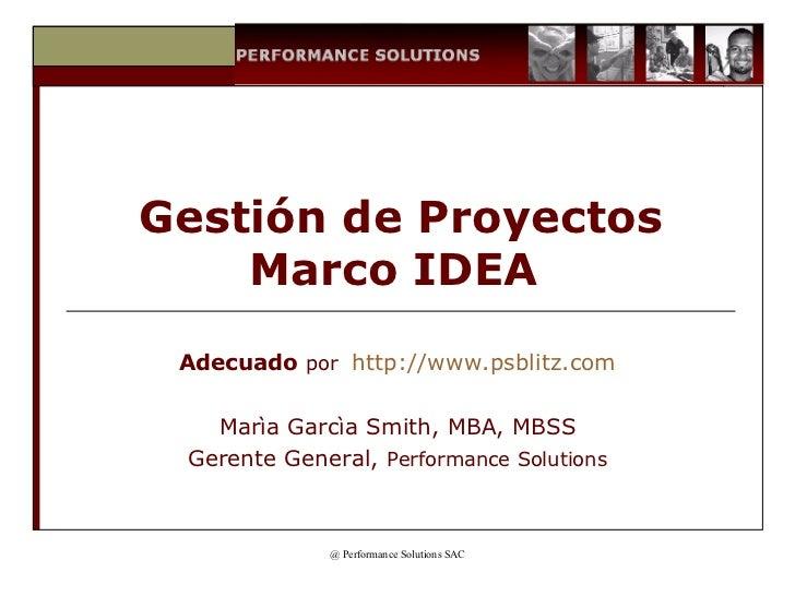 Gestión de Proyectos Marco IDEA  Adecuado   por  http ://www.psblitz. com Marìa Garcìa Smith, MBA, MBSS Gerente General,  ...