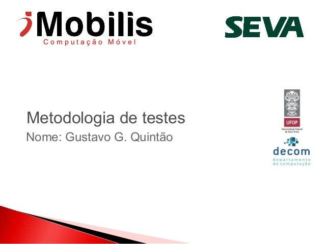 Computação Móvel  Metodologia de testes Nome: Gustavo G. Quintão