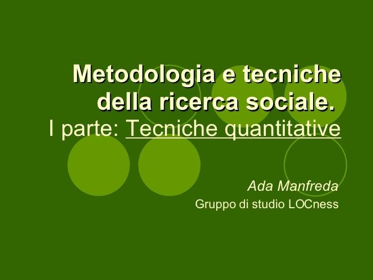 Metodologia e tecniche della ricerca sociale.   I parte:  Tecniche quantitative Ada Manfreda Gruppo di studio LOCness
