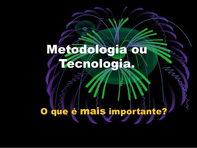 Metodologia ou Tecnologia.  O que é mais importante?