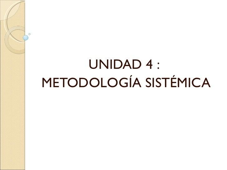 UNIDAD 4 :METODOLOGÍA SISTÉMICA