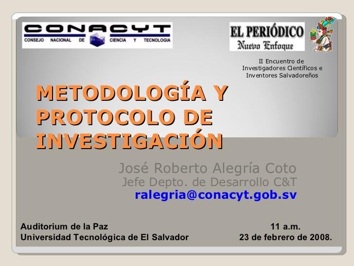 METODOLOGÍA Y PROTOCOLO DE INVESTIGACIÓN José Roberto Alegría Coto Jefe Depto. de Desarrollo C&T [email_address] Auditoriu...
