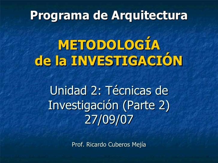Programa de Arquitectura METODOLOGÍA de la INVESTIGACIÓN Unidad 2: Técnicas de Investigación (Parte 2) 27/09/07 Prof. Rica...