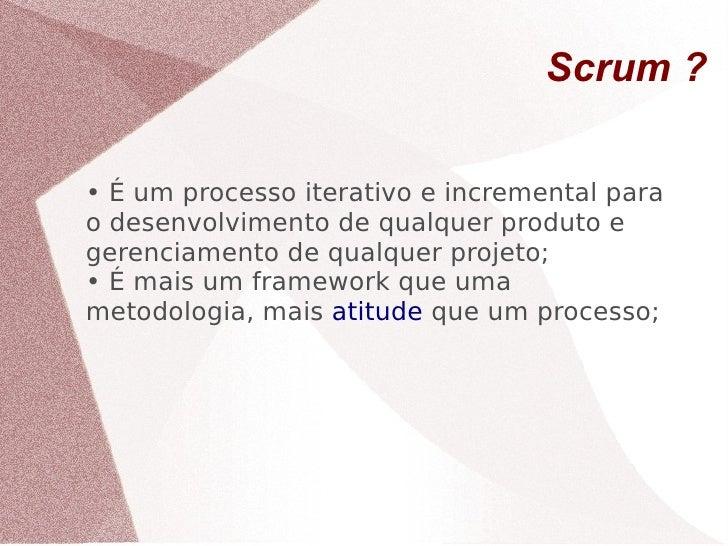 Scrum ?  • É um processo iterativo e incremental para o desenvolvimento de qualquer produto e gerenciamento de qualquer pr...
