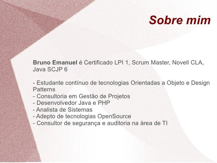 Sobre mim   Bruno Emanuel é Certificado LPI 1, Scrum Master, Novell CLA, Java SCJP 6  - Estudante contínuo de tecnologias ...