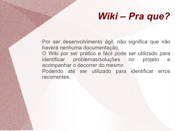 Wiki – Pra que?  Por ser desenvolvimento ágil, não     significa que não haverá nenhuma documentação. O Wiki por ser práti...