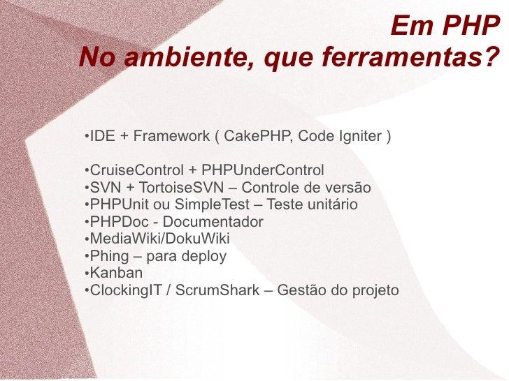 Em PHP No ambiente, que ferramentas?  ●   IDE + Framework ( CakePHP, Code Igniter )  ●CruiseControl + PHPUnderControl ●SVN...