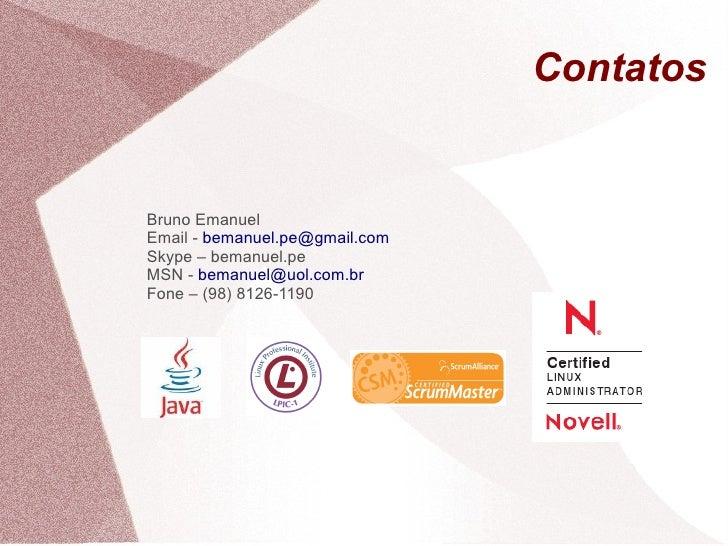 Contatos   Bruno Emanuel Email - bemanuel.pe@gmail.com Skype – bemanuel.pe MSN - bemanuel@uol.com.br Fone – (98) 8126-1190