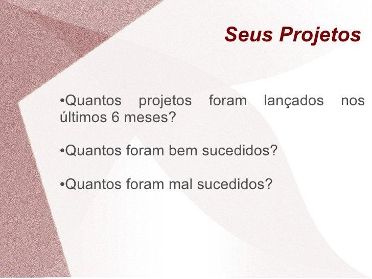 Seus Projetos  ●Quantos projetos   foram   lançados   nos últimos 6 meses?  Quantos foram bem sucedidos? ●     Quantos for...