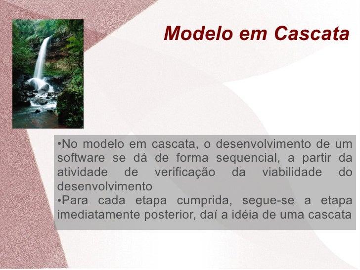 Modelo em Cascata     ●No modelo em cascata, o desenvolvimento de um software se dá de forma sequencial, a partir da ativi...