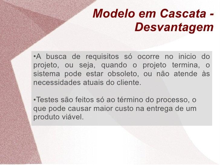 Modelo em Cascata -                       Desvantagem  ●A busca de requisitos só ocorre no inicio do projeto, ou seja, qua...