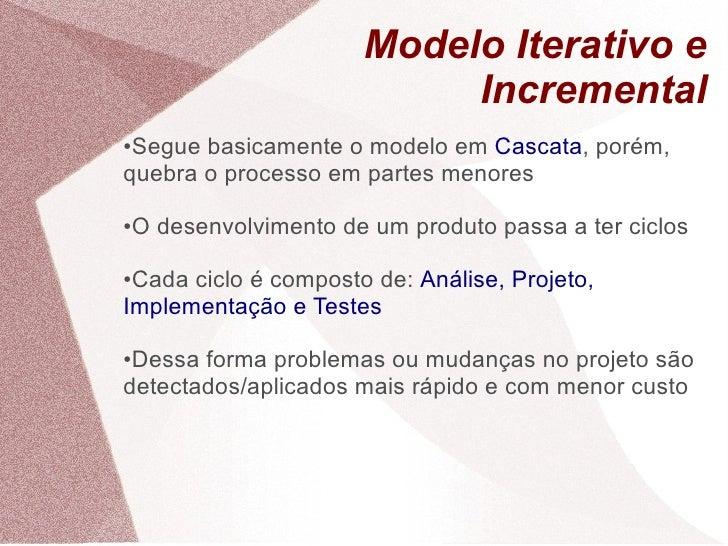 Modelo Iterativo e                              Incremental ●Segue basicamente o modelo em Cascata, porém, quebra o proces...