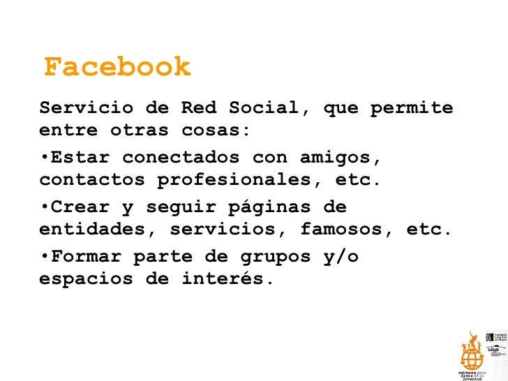 Facebook <ul><li>Servicio de Red Social, que permite entre otras cosas: </li></ul><ul><li>Estar conectados con amigos, con...